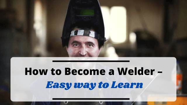 How to Become a Welder – Easy way to Learn
