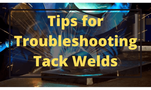Tips for Troubleshooting Tack Welds