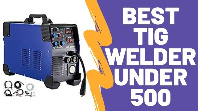 Best TIG welder under 500 with Reviews & Buying Guide 2022