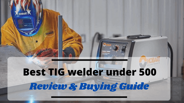 Best TIG welder under 500 with Reviews & Buying Guide 2021