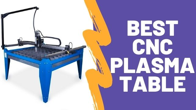 Best CNC Plasma Table [2021] – Reviews and Buyer's Guide