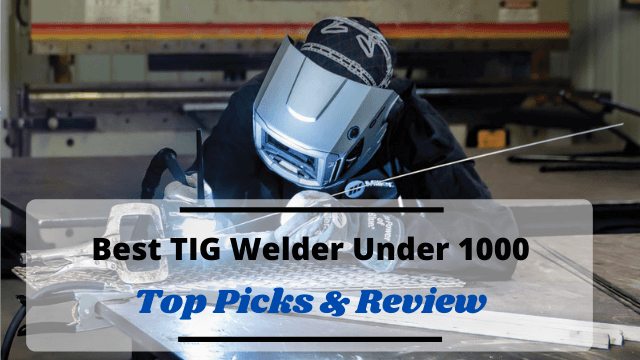 Best TIG Welder Under 1000with Reviews and Buying Guide