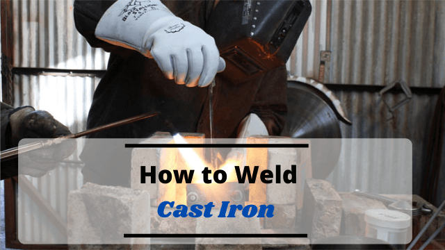 How to Weld Cast Iron? A Detailed Guide